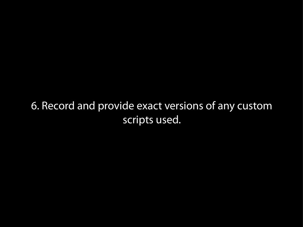 6. Record and provide exact versions of any cus...