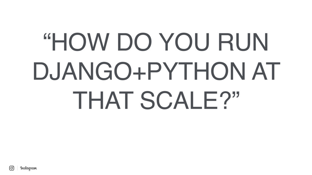 """HOW DO YOU RUN DJANGO+PYTHON AT THAT SCALE?"""