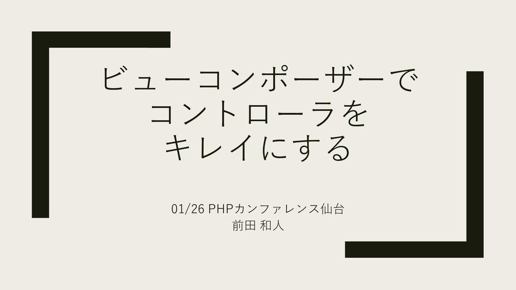 ビューコンポーザーで コントローラを キレイにする 01/26 PHPカンファレンス仙台 前田...
