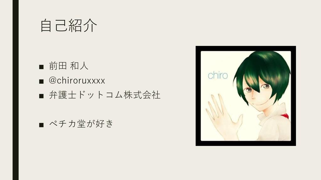 自己紹介 ■ 前田 和人 ■ @chiroruxxxx ■ 弁護士ドットコム株式会社 ■ ペチ...