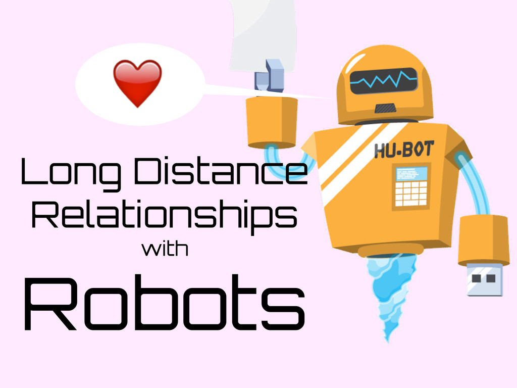 Long Distance Relationships with Robots