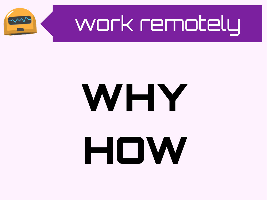 work remotely WHY HOW