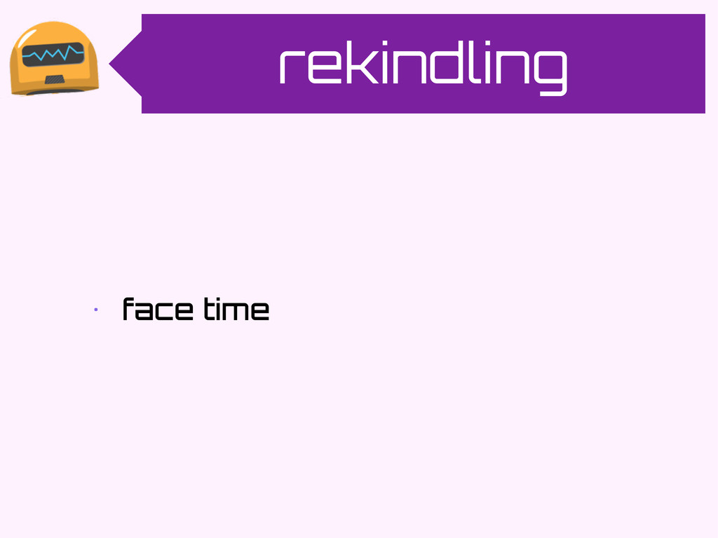rekindling • face time