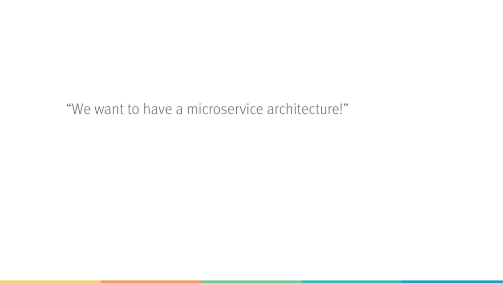 """We want to have a microservice architecture!"""