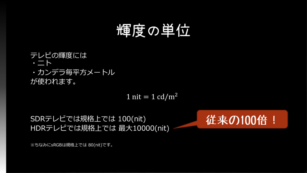 輝度の単位 テレビの輝度には ・ニト ・カンデラ毎平方メートル が使われます。 SDRテレビで...