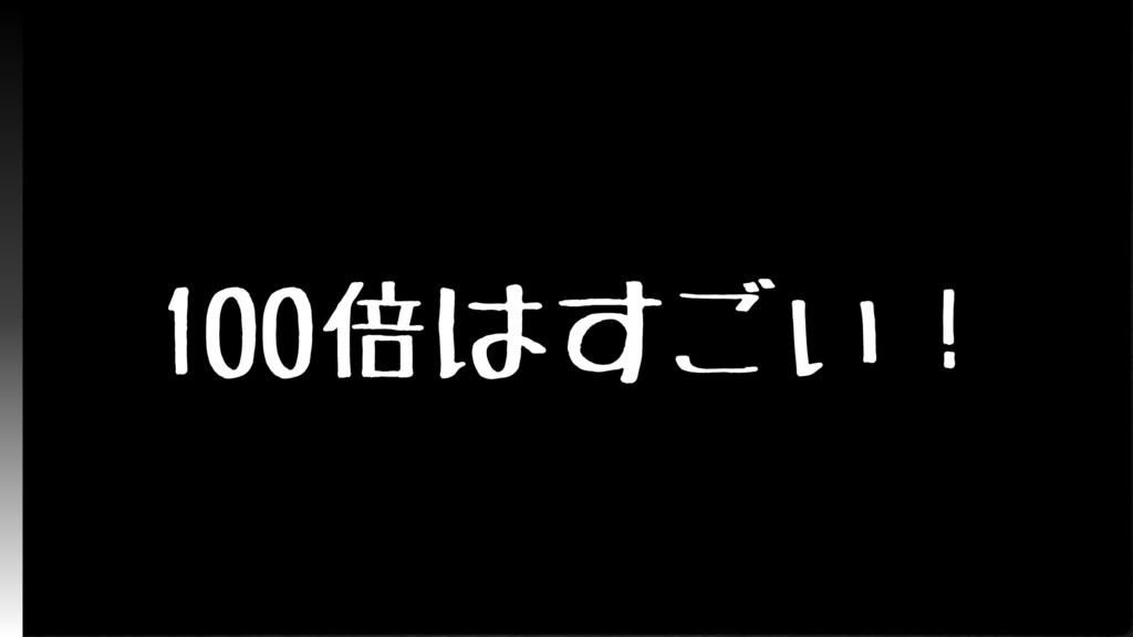100倍はすごい!