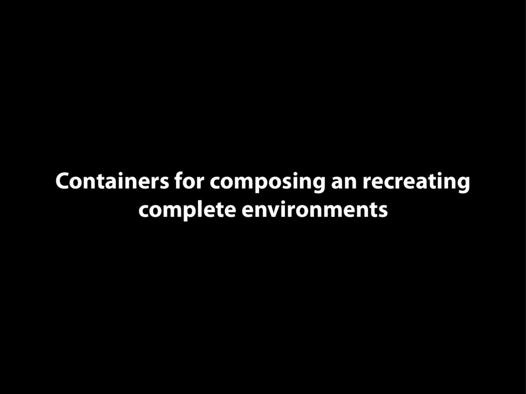 Containers for composing an recreating complete...