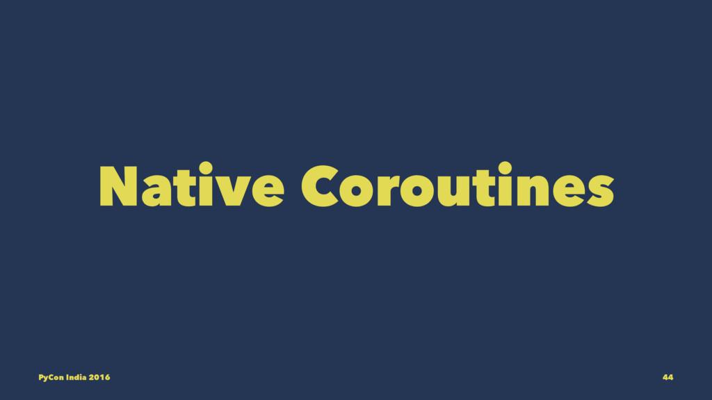 Native Coroutines PyCon India 2016 44