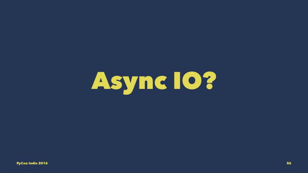 Async IO? PyCon India 2016 56