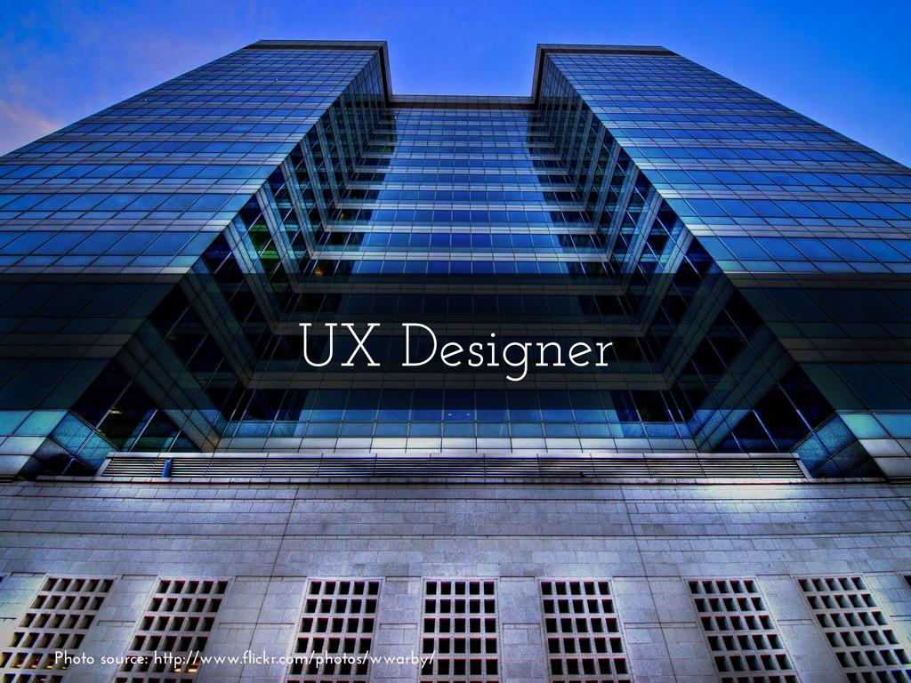 UX Designer Photo source: http://www.flickr.com...