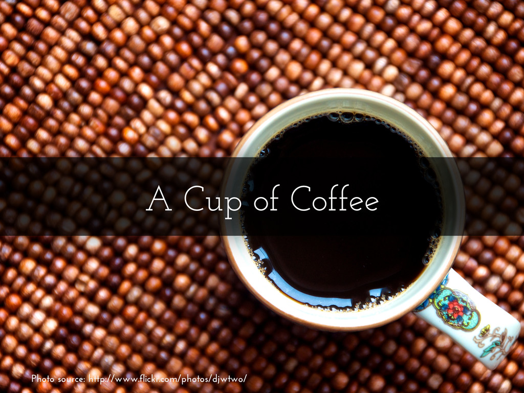 A Cup of Coffee Photo source: http://www.flickr...