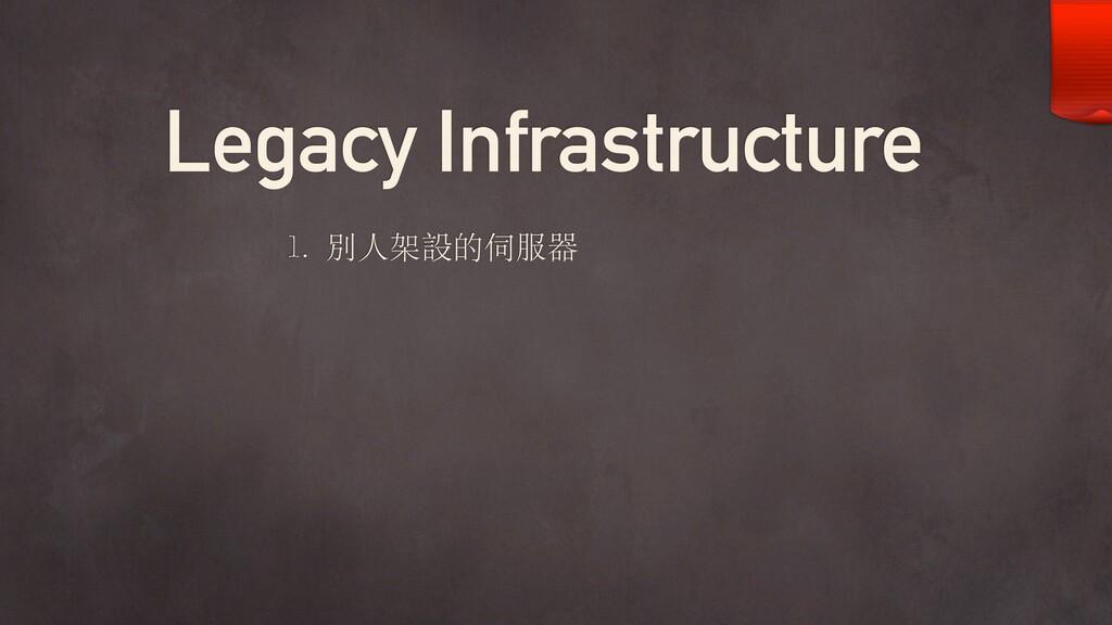 Legacy Infrastructure 1. 別⼈架設的伺服器