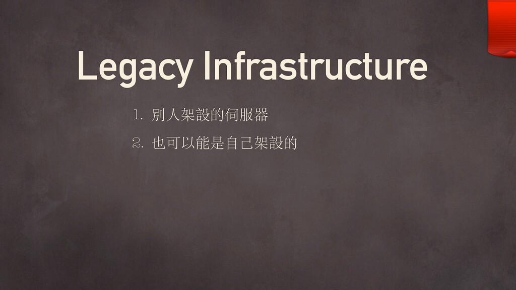 Legacy Infrastructure 1. 別⼈架設的伺服器 2. 也可以能是⾃⼰架設的
