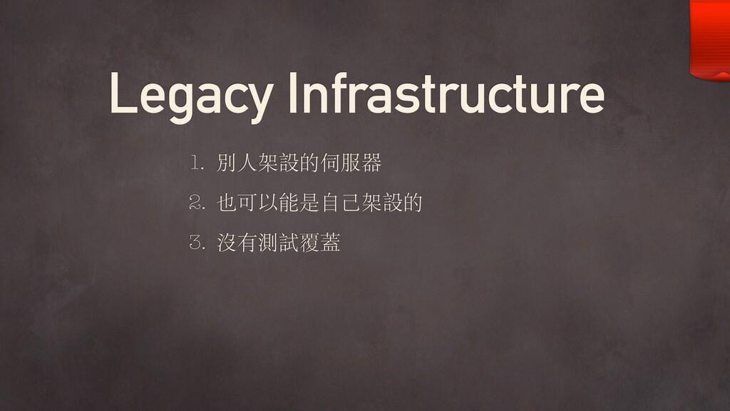 Legacy Infrastructure 1. 別⼈架設的伺服器 2. 也可以能是⾃⼰架設的...