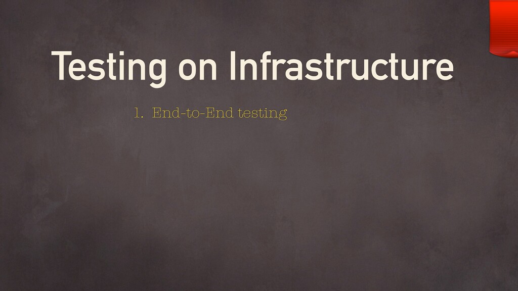 Testing on Infrastructure 1. End-to-End testing