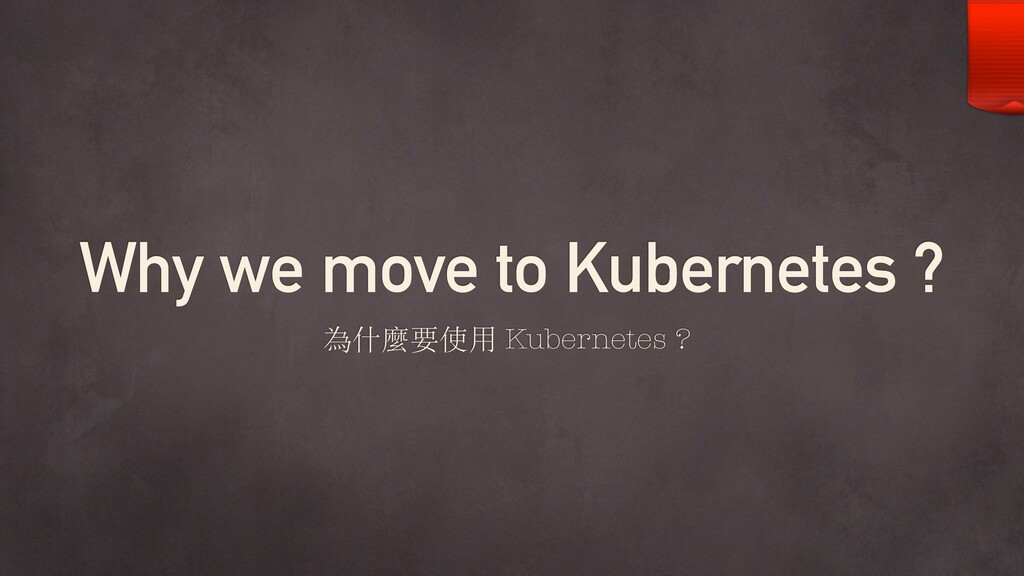 Why we move to Kubernetes ? 為什麼要使⽤ Kubernetes ?