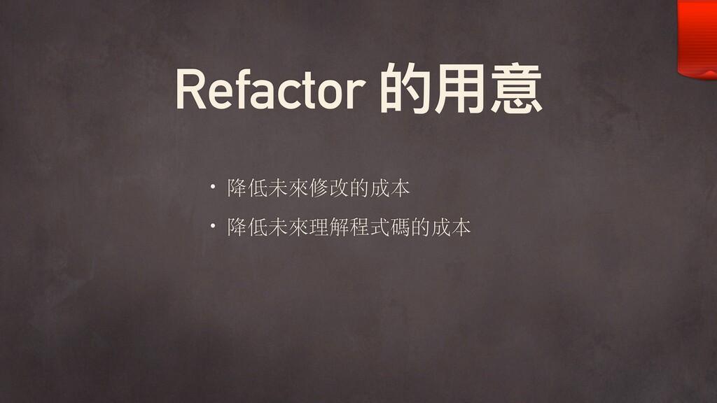 Refactor 的⽤用意 • 降低未來修改的成本 • 降低未來理解程式碼的成本