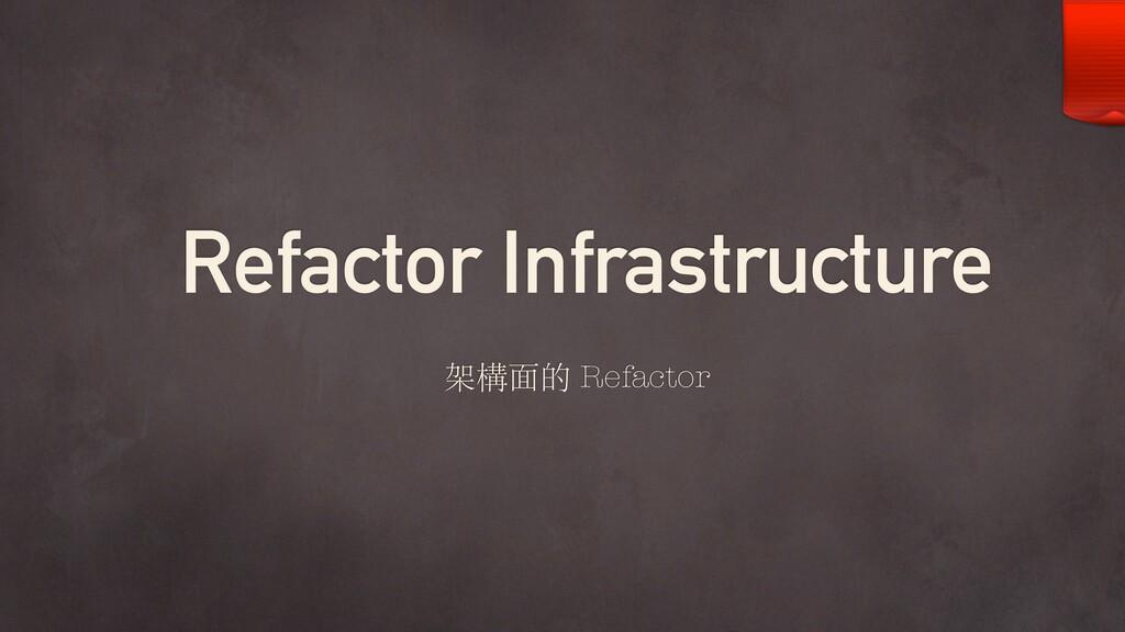 Refactor Infrastructure 架構⾯的 Refactor
