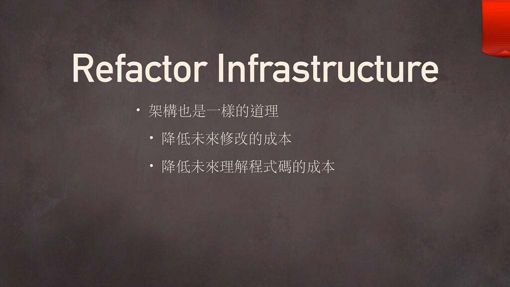 Refactor Infrastructure • 架構也是⼀樣的道理 • 降低未來修改的成本...