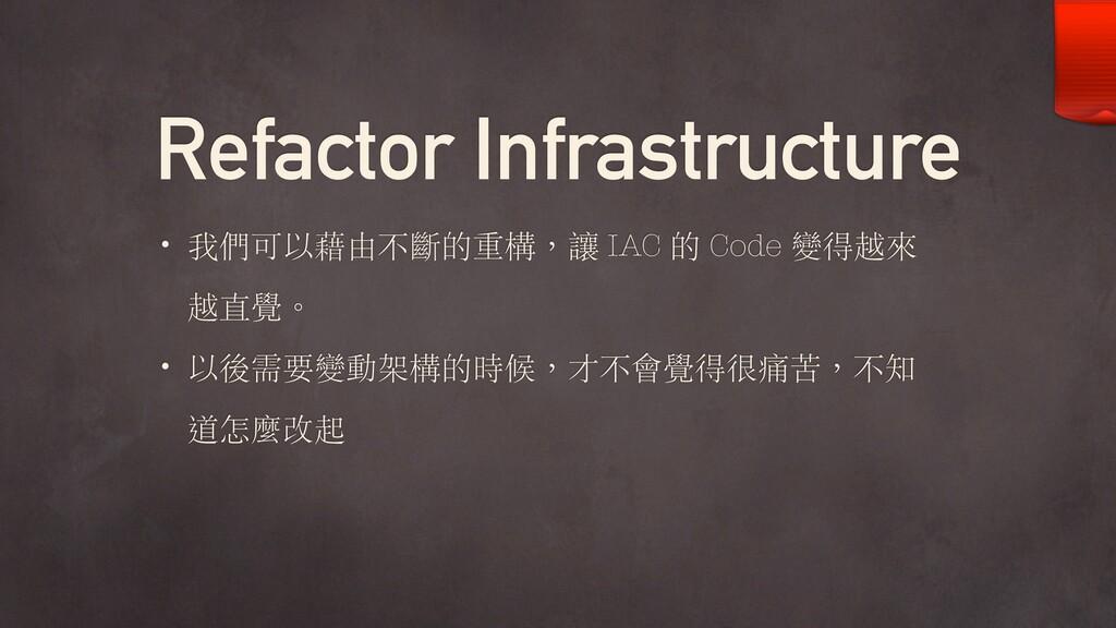 Refactor Infrastructure • 我們可以藉由不斷的重構,讓 IAC 的 C...