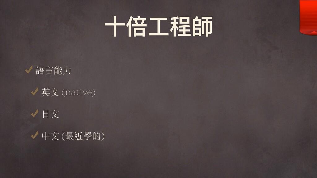⼗十倍⼯工程師 語⾔能⼒ 英⽂ (native) ⽇⽂ 中⽂ (最近學的)