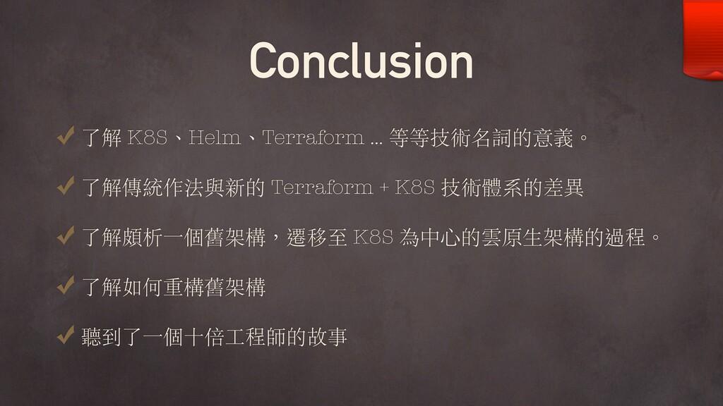 Conclusion 了解 K8S、Helm、Terraform … 等等技術名詞的意義。 了...
