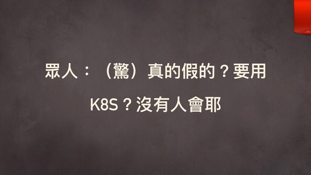 眾⼈人:(驚)真的假的?要⽤用 K8S?沒有⼈人會耶