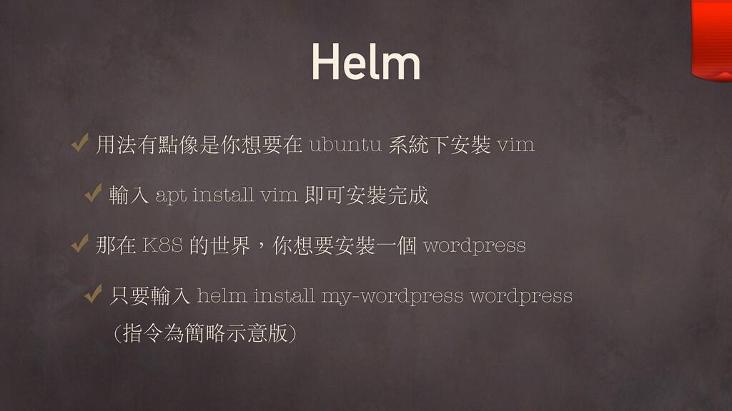 Helm ⽤法有點像是你想要在 ubuntu 系統下安裝 vim 輸入 apt install...