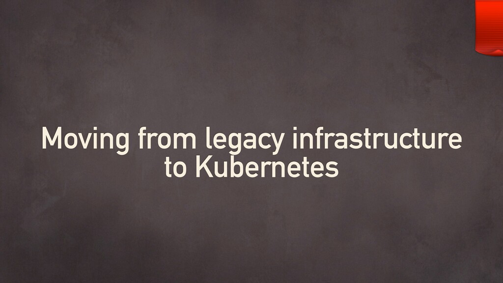 Moving from legacy infrastructure to Kubernetes