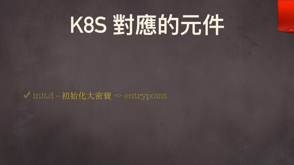 K8S 對應的元件 init.d - 初始化⼤密寶 => entrypoint