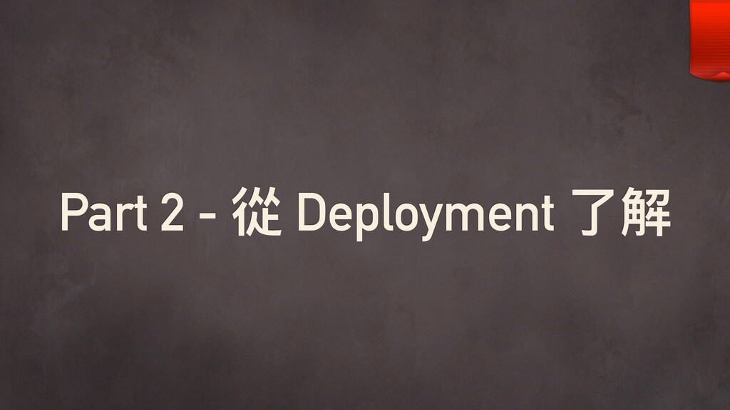 Part 2 - 從 Deployment 了了解