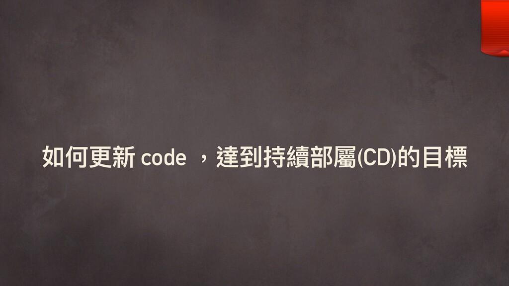 如何更更新 code ,達到持續部屬(CD)的⽬目標