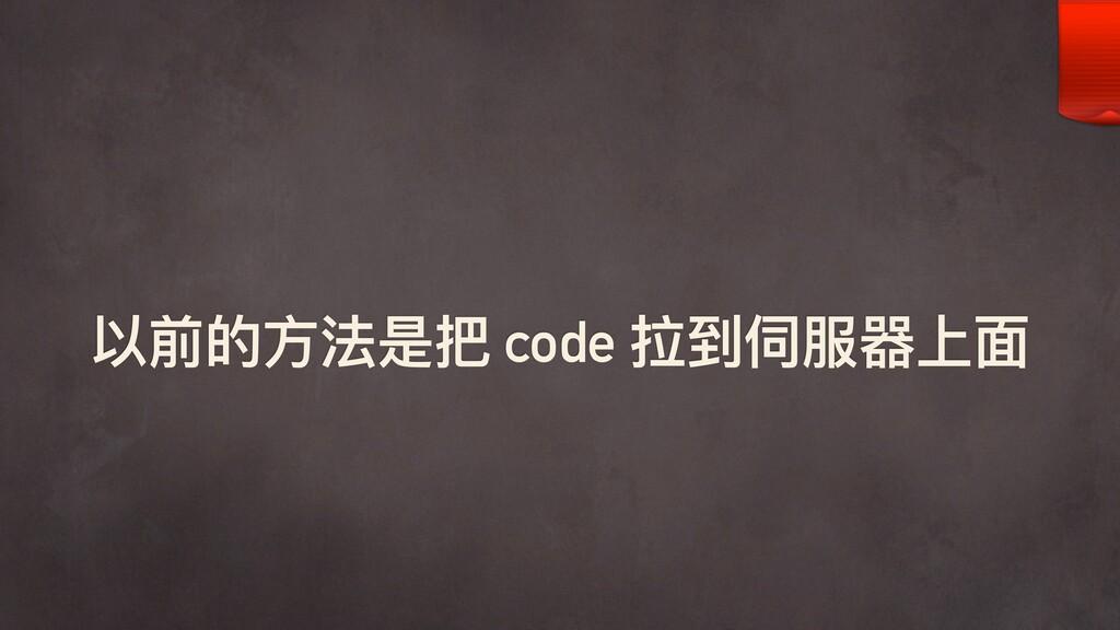 以前的⽅方法是把 code 拉到伺服器上⾯面