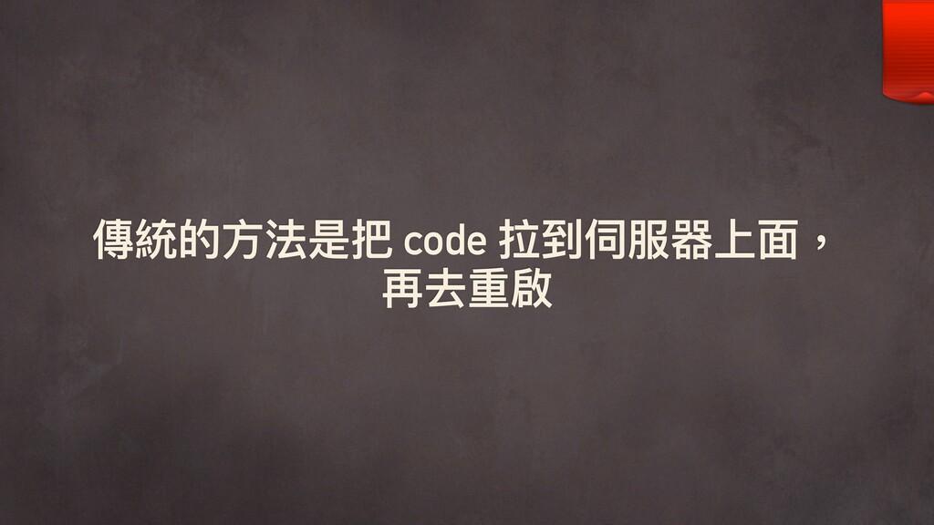 傳統的⽅方法是把 code 拉到伺服器上⾯面, 再去重啟