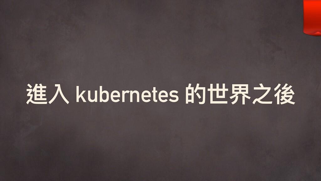 進入 kubernetes 的世界之後