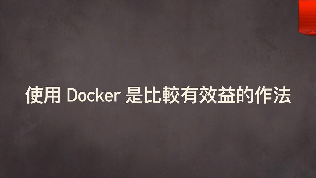 使⽤用 Docker 是比較有效益的作法