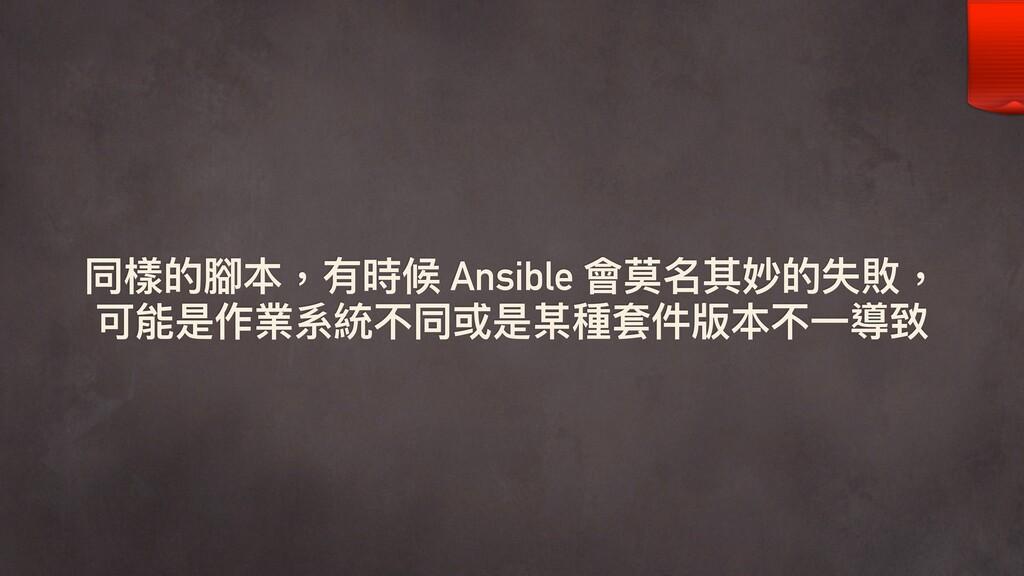 同樣的腳本,有時候 Ansible 會莫名其妙的失敗, 可能是作業系統不同或是某種套件版本不⼀...