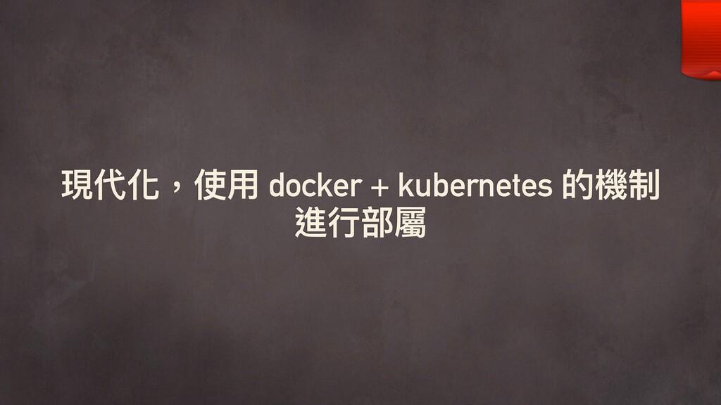 現代化,使⽤用 docker + kubernetes 的機制 進⾏行行部屬