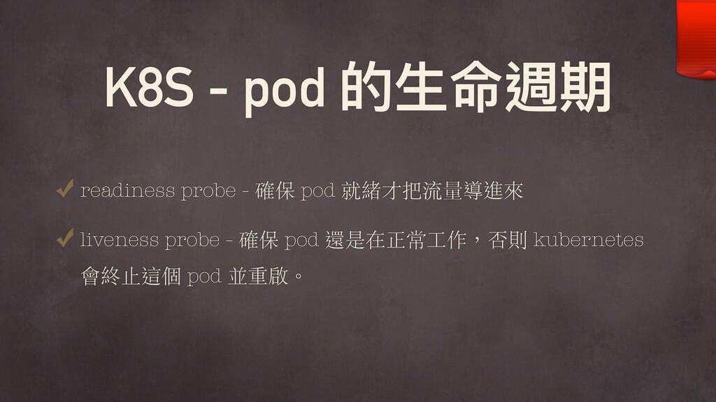 K8S - pod 的⽣生命週期 readiness probe - 確保 pod 就緒才把流...