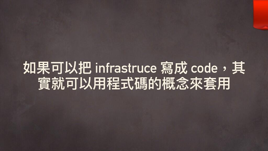 如果可以把 infrastruce 寫成 code,其 實就可以⽤用程式碼的概念念來來套⽤用