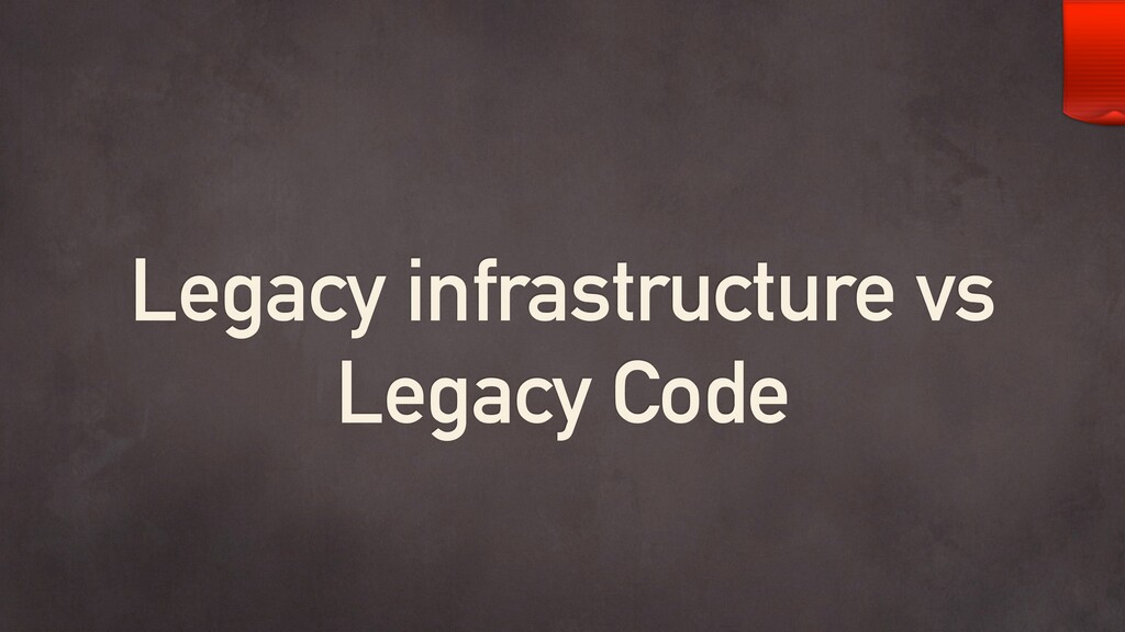 Legacy infrastructure vs Legacy Code