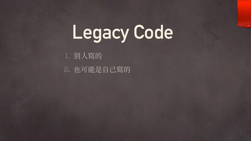 Legacy Code 1. 別⼈寫的 2. 也可能是⾃⼰寫的