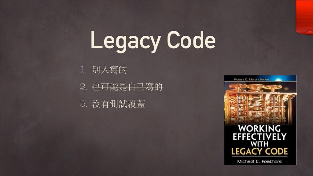 Legacy Code 1. 別⼈寫的 2. 也可能是⾃⼰寫的 3. 沒有測試覆蓋