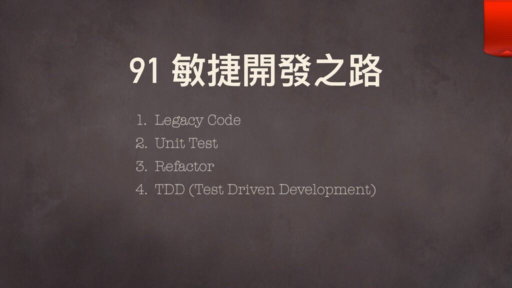 91 敏捷開發之路路 1. Legacy Code 2. Unit Test 3. Refac...