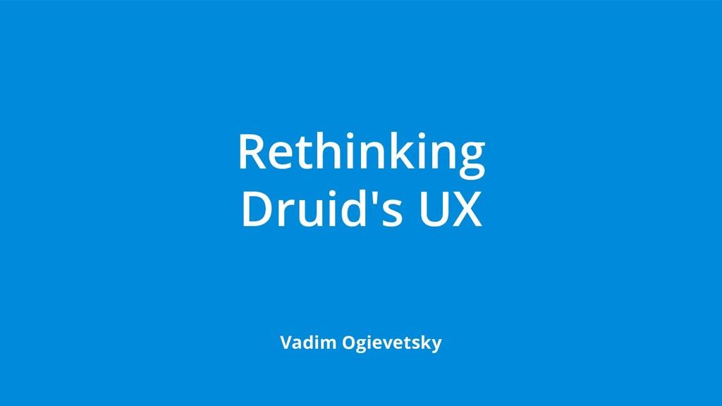 Rethinking Druid's UX Vadim Ogievetsky