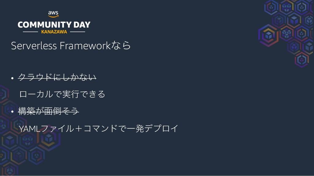KANAZAWA Serverless FrameworkͳΒ • Ϋϥυʹ͔͠ͳ͍ ϩʔΧ...