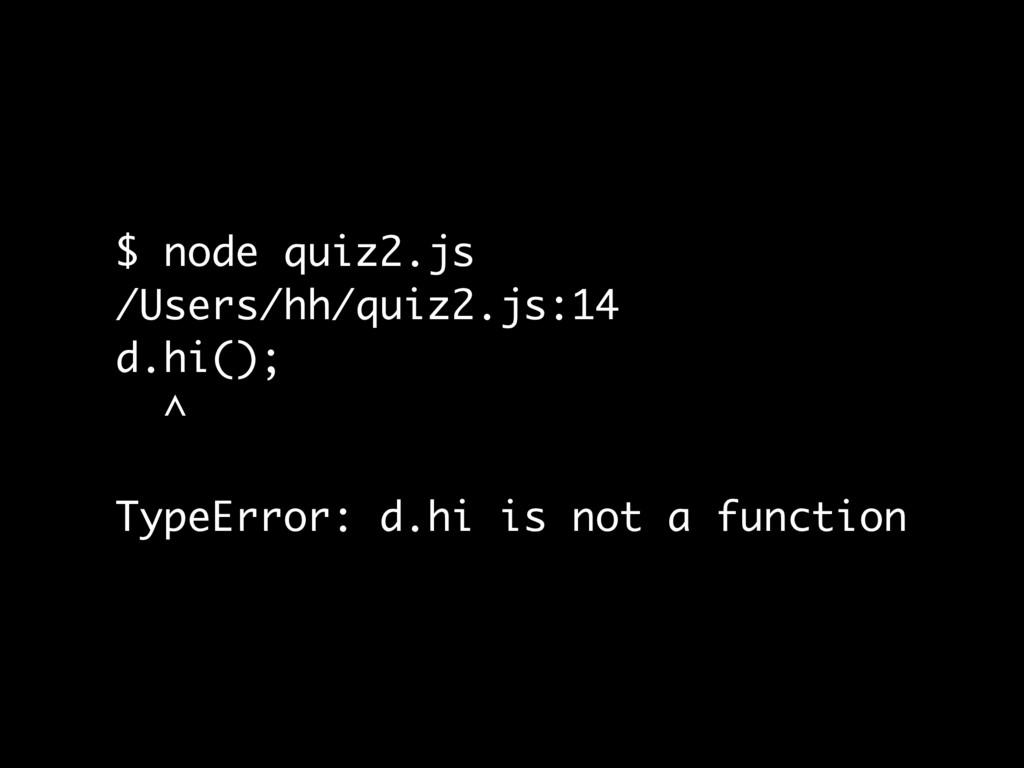 $ node quiz2.js /Users/hh/quiz2.js:14 d.hi(); ^...
