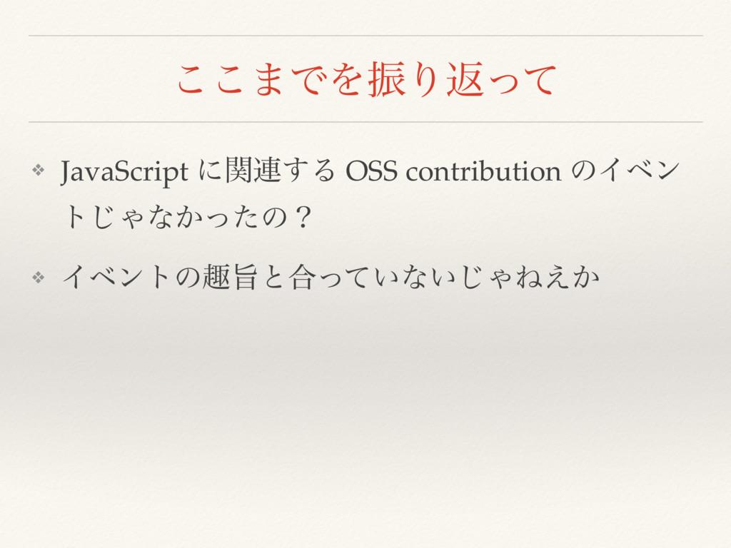 ͜͜·ͰΛৼΓฦͬͯ ❖ JavaScript ʹؔ࿈͢Δ OSS contribution ...