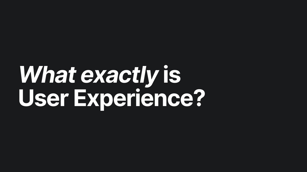 What exactly is   User Experience?