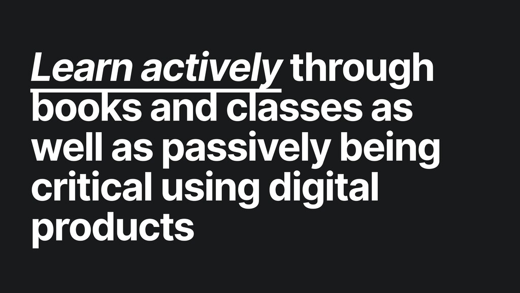 Learn actively through books and classes as wel...